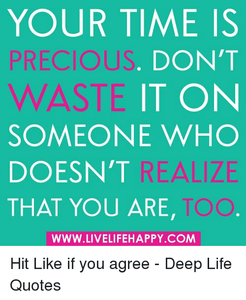 Your Time Is Precious Dont Waste Someone Who Doesnt That You Are