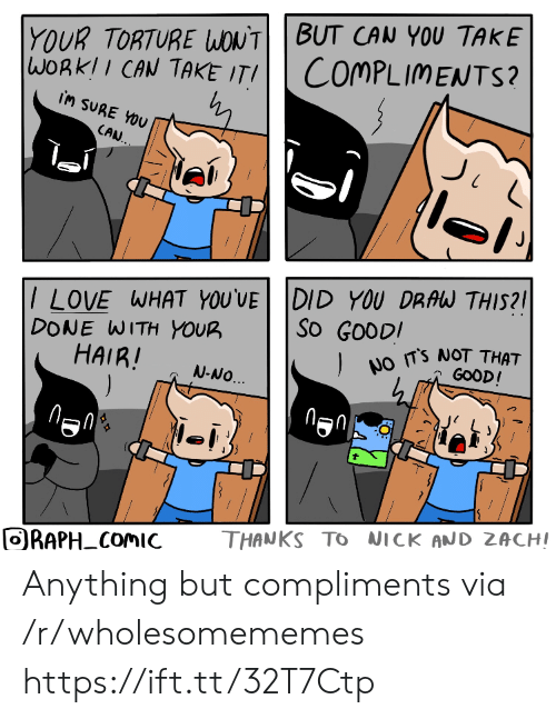 Compliments: YOUR TORTURE WONTBUT CAN YOU TAKE  WORKII CAN TAKE ITI  COMPLIMENTS?  iM SURE YOU  CAN.  /LOVE WHAT YOU'VE DID YOU DRAW THIS?  DONE WITH YOUR  HAIR!  ).  So GOODI  NO TS NOT THAT  GOOD!  N-NO.  THANKS TO NICK AND ZACHI  ORAPH COMIC  FO Anything but compliments via /r/wholesomememes https://ift.tt/32T7Ctp