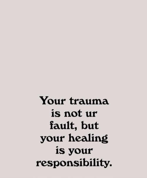 Responsibility: Your trauma  is not ur  fault, but  your healing  is your  responsibility.