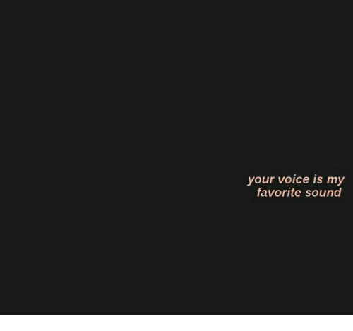 Voice, Sound, and  My Favorite: your voice is my  favorite sound