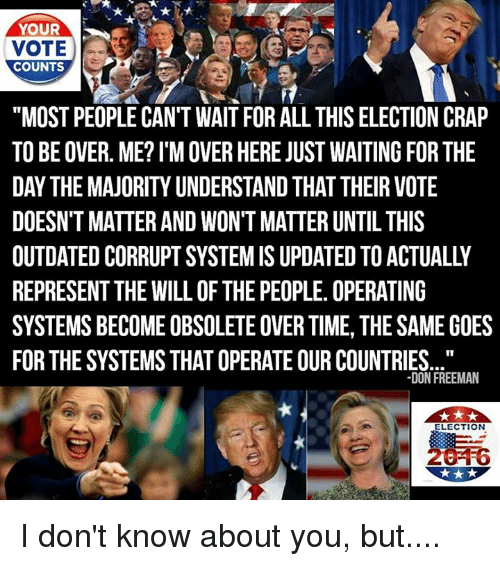"""operating system: YOUR  VOTE  COUNTS  """"MOST PEOPLE CAN'T WAIT FOR ALL THIS ELECTION CRAP  TO BE OVER. ME?l'M OVER HERE JUST WAITING FOR THE  DAY THE MAJORITYUNDERSTAND THAT THEIR VOTE  DOESN'T MATTER AND WON'T MATTER UNTIL THIS  OUTDATED CORRUPT SYSTEMIS UPDATED TO ACTUALLY  REPRESENT THE WILL OF THE PEOPLE. OPERATING  SYSTEMS BECOME OBSOLETEOVER TIME, THE SAME GOES  FOR THE SYSTEMS THAT OPERATE OUR COUNTRIES.  DON FREEMAN  ELECTION I don't know about you, but...."""