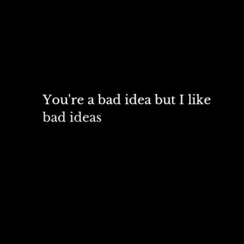 Bad, Bad Ideas, and Idea: You're a bad idea but I like  bad ideas