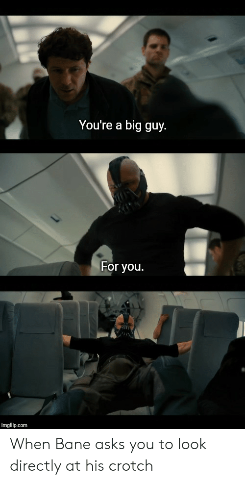 Youre A Big Guy For You: You're a big guy  For you.  imgflip.com When Bane asks you to look directly at his crotch