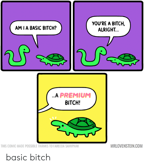 Basic Bitch, Bitch, and Alright: YOU'RE A BITCH,  ALRIGHT...  АM TА BASIC BITCH?  ...A PREMIUM  BITCH!  MRLOVENSTEIN.COM  THIS COMIC MADE POSSIBLE THANKS TO FAREEDA SAMIPHAK basic bitch