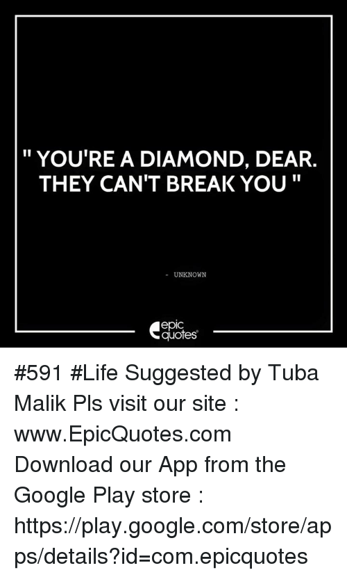 google play store: YOU'RE A DIAMOND, DEAR.  THEY CAN'T BREAK YOU  UNKNOWN  epIC  quotes #591 #Life Suggested by Tuba Malik Pls visit our site : www.EpicQuotes.com   Download our App from the Google Play store : https://play.google.com/store/apps/details?id=com.epicquotes