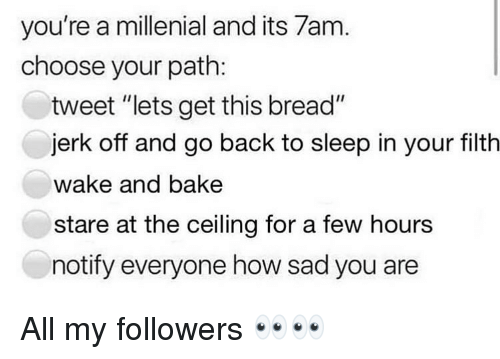 "A Millenial: you're a millenial and its 7am  choose your path:  tweet ""lets get this bread""  jerk off and go back to sleep in your filth  wake and bake  stare at the ceiling for a few hours  notify everyone how sad you are All my followers 👀👀"