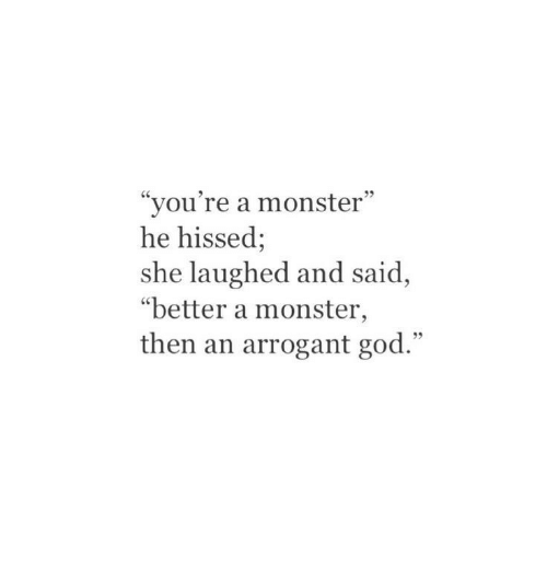 """Arrogant: """"you're a monster""""  he hissed;  she laughed and said,  """"better a monster,  then an arrogant god."""""""
