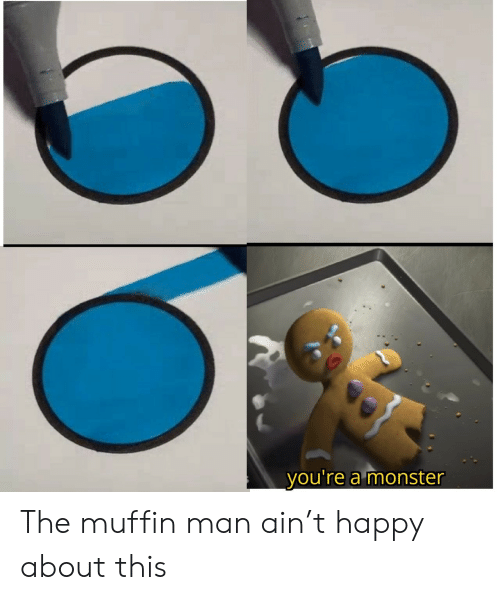 Muffin: you're a monster The muffin man ain't happy about this