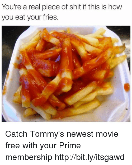 tommys: You're a real piece of shit if this is how  you eat your fries. Catch Tommy's newest movie free with your Prime membership http://bit.ly/itsgawd