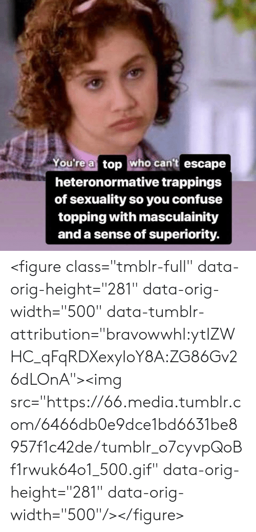 "Topping: You're a top who cant escape  heteronormative trappings  of sexuality so you confuse  topping with masculainity  and a sense of superiority. <figure class=""tmblr-full"" data-orig-height=""281"" data-orig-width=""500"" data-tumblr-attribution=""bravowwhl:ytIZWHC_qFqRDXexyIoY8A:ZG86Gv26dLOnA""><img src=""https://66.media.tumblr.com/6466db0e9dce1bd6631be8957f1c42de/tumblr_o7cyvpQoBf1rwuk64o1_500.gif"" data-orig-height=""281"" data-orig-width=""500""/></figure>"