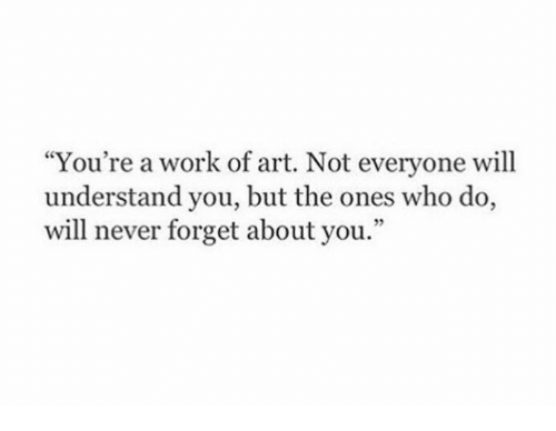 """Work, Never, and Art: """"You're a work of art. Not everyone will  understand you, but the ones who do,  will never forget about you."""""""