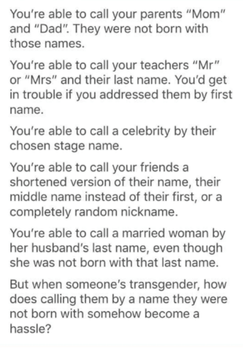 "Dad, Friends, and Memes: You're able to call your parents ""Mom""  and ""Dad"". They were not born with  those names.  You're able to call your teachers ""Mr""  or ""Mrs"" and their last name. You'd get  in trouble if you addressed them by first  name.  You're able to call a celebrity by their  chosen stage name.  You're able to call your friends a  shortened version of their name, their  middle name instead of their first, or a  completely random nickname.  You're able to call a married woman by  her husband's last name, even though  she was not born with that last name.  But when someone's transgender, how  does calling them by a name they were  not born with somehow become a  hassle?"