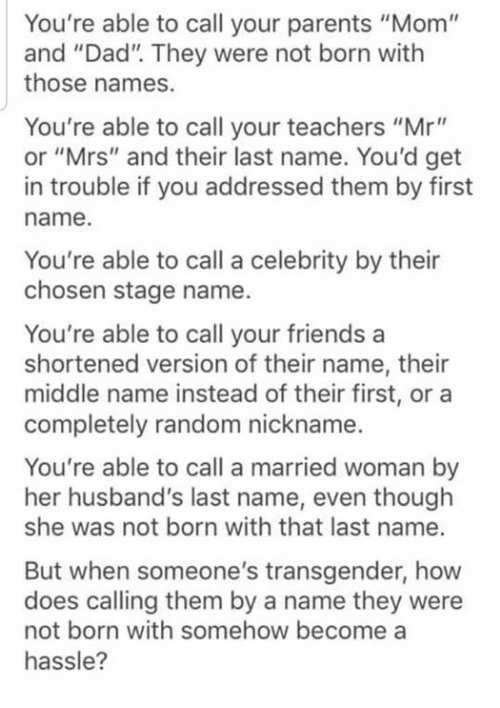 "Dad, Dank, and Friends: You're able to call your parents ""Mom""  and ""Dad"". They were not born with  those names.  You're able to call your teachers ""Mr""  or ""Mrs"" and their last name. You'd get  in trouble if you addressed them by first  name.  You're able to call a celebrity by their  chosen stage name.  You're able to call your friends a  shortened version of their name, their  middle name instead of their first, or a  completely random nickname.  You're able to call a married woman by  her husband's last name, even though  she was not born with that last name.  But when someone's transgender, how  does calling them by a name they were  not born with somehow become a  hassle?"