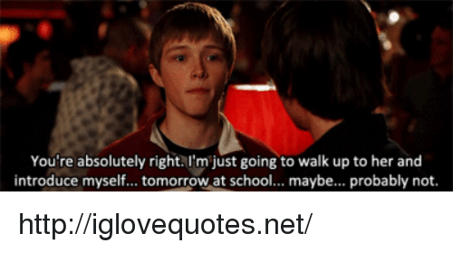 introduce myself: You're absolutely right.I'm just going to walk up to her and  introduce myself... tomorrow at school... maybe... probably not. http://iglovequotes.net/