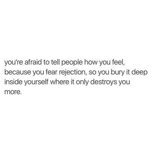 Bury: you're afraid to tell people how you feel,  because you fear rejection, so you bury it deep  inside yourself where it only destroys you  more