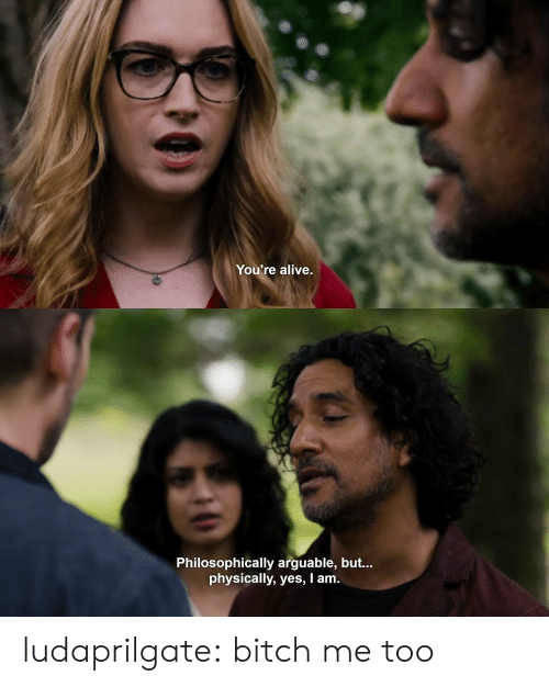 Philosophically: You're alive.   Philosophically arguable, but...  physically, yes, I am ludaprilgate: bitch me too