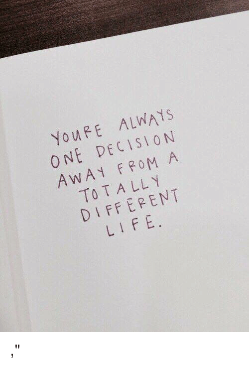 """Life, One, and Youre: YouRE ALWAYS  ONE DECISION  AWA FROM A  TOTALL Y  DIFFEPENT  LIFE ,"""""""