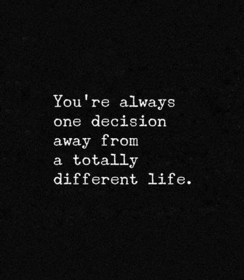 Life, One, and Youre: You're always  one decision  away from  a totally  different life.