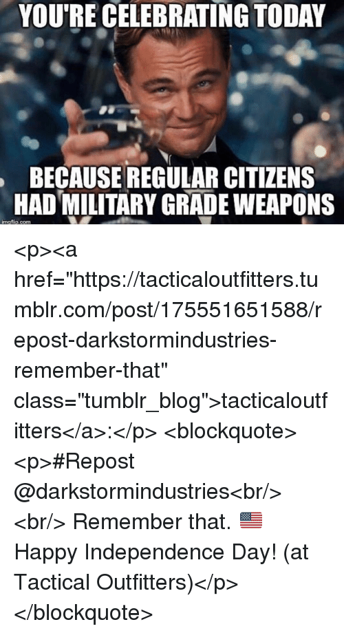 "Independence Day: YOU'RE CELEBRATING TODAY  BECAUSE REGULAR CITIZENS  HAD MILITARY GRADE WEAPONS  imgflip.com <p><a href=""https://tacticaloutfitters.tumblr.com/post/175551651588/repost-darkstormindustries-remember-that"" class=""tumblr_blog"">tacticaloutfitters</a>:</p> <blockquote><p>#Repost @darkstormindustries<br/> ・・・<br/> Remember that. 🇺🇸 Happy Independence Day! (at Tactical Outfitters)</p></blockquote>"