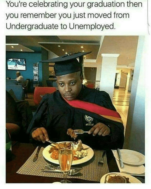 Unemployed: You're celebrating your graduation then  you remember you just moved from  Undergraduate to Unemployed.
