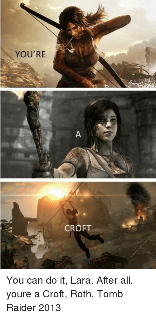 roth: YOU'RE  CROFT   You can do it, Lara. After all, youre a Croft, Roth, Tomb Raider 2013