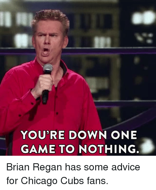 Cubs Fans: YOU'RE DOWN ONE  GAME TO  NOTHING. Brian Regan has some advice for Chicago Cubs fans.