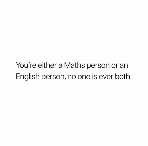 English, One, and Person: You're either a Maths person or an  English person, no one is ever both