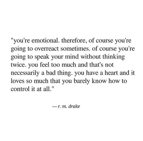"Not Necessarily: ""you're emotional. therefore, of course you're  going to overreact sometimes. of course you're  going to speak your mind without thinking  twice. you feel too much and that's not  necessarily a bad thing. you have a heart and it  loves so much that you barely know how to  control it at all.""  r. m. drake"