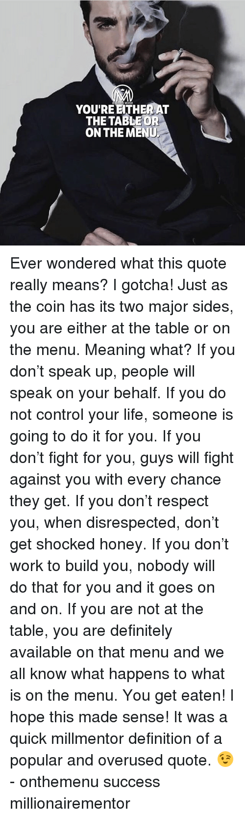 On The Menu: YOU'RE ETHER AT  THETABLEOR  ON THE MENU Ever wondered what this quote really means? I gotcha! Just as the coin has its two major sides, you are either at the table or on the menu. Meaning what? If you don't speak up, people will speak on your behalf. If you do not control your life, someone is going to do it for you. If you don't fight for you, guys will fight against you with every chance they get. If you don't respect you, when disrespected, don't get shocked honey. If you don't work to build you, nobody will do that for you and it goes on and on. If you are not at the table, you are definitely available on that menu and we all know what happens to what is on the menu. You get eaten! I hope this made sense! It was a quick millmentor definition of a popular and overused quote. 😉 - onthemenu success millionairementor