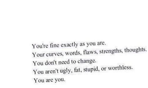 Ugly, Fat, and Change: You're fine exactly as you are.  Your curves, words, flaws, strengths, thoughts.  You don't need to change  You aren't ugly, fat, stupid, or worthless  You are you