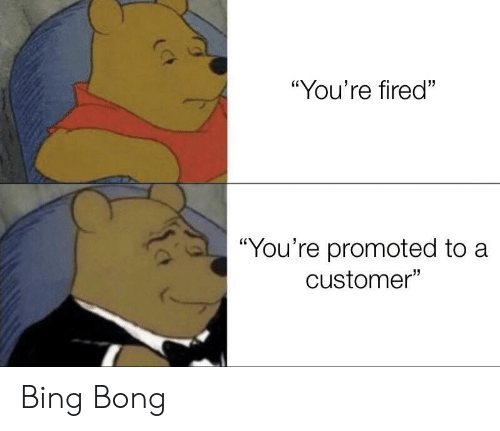 "Promoted: ""You're fired""  ""You're promoted to a  customer"" Bing Bong"