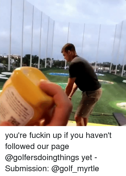 Golf, Dank Memes, and Page: you're fuckin up if you haven't followed our page @golfersdoingthings yet - Submission: @golf_myrtle