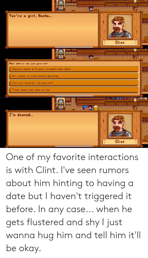 Advice, Crazy, and Date: You're  girl, Nesha...  Clint  What advice can you give me?  Inpress woren with your strength oand charn  Act crazy, to Keep people guessing  Just act nat ural.. be yourself  Treat woren the same as men  I' dooned...  Clint One of my favorite interactions is with Clint. I've seen rumors about him hinting to having a date but I haven't triggered it before. In any case... when he gets flustered and shy I just wanna hug him and tell him it'll be okay.