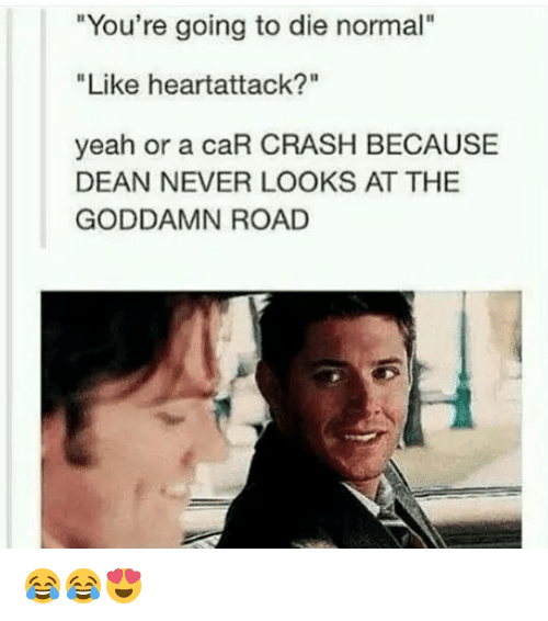 "Car Crashing: ""You're going to die normal""  ""Like heartattack?""  yeah or a caR CRASH BECAUSE  DEAN NEVER LOOKS AT THE  GODDAMN ROAD 😂😂😍"