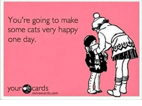 Some Ecard: You're going to make  some cats very happy  one day.  your  e cards  some ecards.com