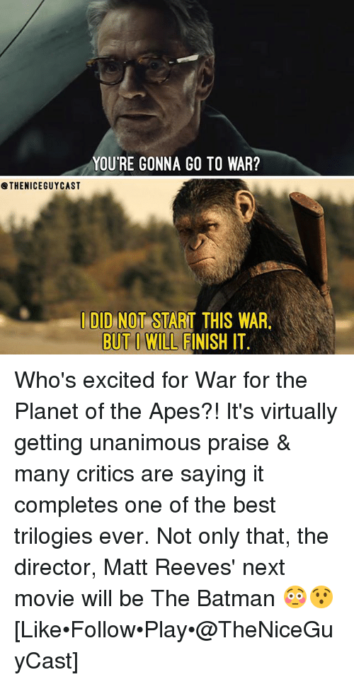 Batman, Memes, and Best: YOU'RE GONNA GO TO WAR?  @THENICEGUYCAST  I DID NOT START THIS WAR  BUT I WILL FINISH IT Who's excited for War for the Planet of the Apes?! It's virtually getting unanimous praise & many critics are saying it completes one of the best trilogies ever. Not only that, the director, Matt Reeves' next movie will be The Batman 😳😯 [Like•Follow•Play•@TheNiceGuyCast]