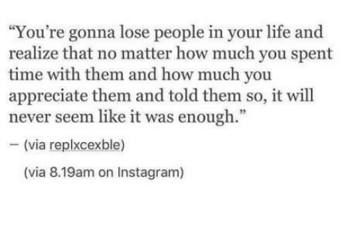 """Instagram, Life, and Appreciate: """"You're gonna lose people in your life and  realize that no matter how much you spent  time with them and how much you  appreciate them and told them so, it will  never seem like it was enough.""""  - (via replxcexble)  (via 8.19am on Instagram)"""