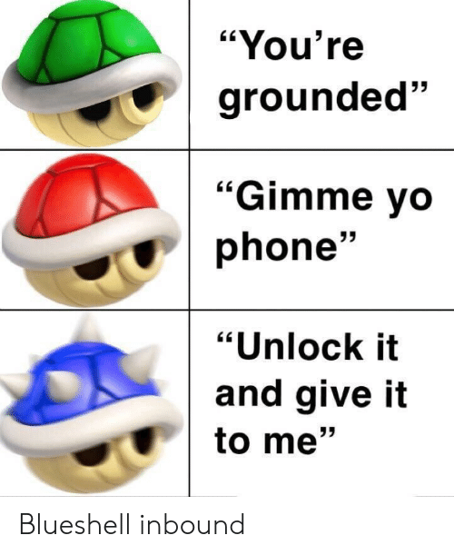 """Phone, Youre, and Give It to Me: """"You're  grounded""""  53  """"Gimme vo  phone'  """"Unlock it  and give it  to me"""" Blueshell inbound"""