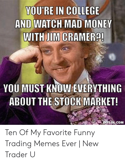 Jim Cramer: YOU'RE IN COLLEGE  AND WATCH MAD MONEY  WITH JIM CRAMER?!  YOU MUST KNOW EVERYTHING  ABOUT THE STOCK MARKET!  DIYLOL.COM Ten Of My Favorite Funny Trading Memes Ever   New Trader U