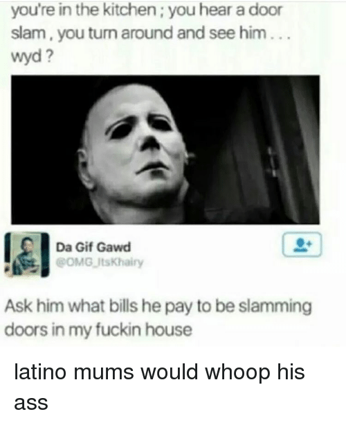 door slam: you're in the kitchen; you hear a door  slam, you turn around and see him  wyd  Da Gif Gawd  POMG ItsKhairy  Ask him what bills he pay to be slamming  doors in my fuckin house latino mums would whoop his ass