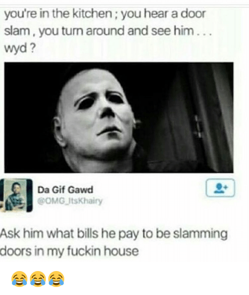 door slam: you're in the kitchen you hear a door  slam, you turn around and see him  Wyd  Da Gif Gawd  @OMG Its Khairy  Ask him what bills he pay to be slamming  doors in my fuckin house 😂😂😂