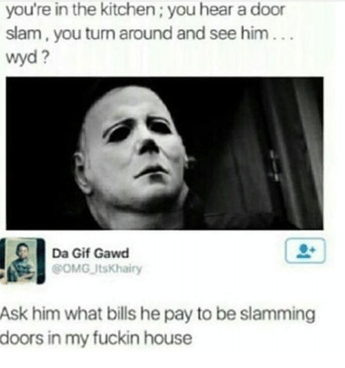 door slam: you're in the kitchen;you hear a door  slam, you turn around and see him  Wyd  Da Gif Gawd  @OMG UtsKhairy  Ask him what bills he pay to be slamming  doors in my fuckin house