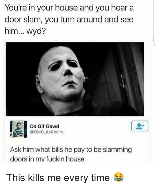 door slam: You're in your house and you hear a  door slam, you turn around and see  him... wyd?  Dan Gif Gawd  OOMG Its Khairy  Ask him what bills hepay to be slamming  doors in mv fuckin house This kills me every time 😂