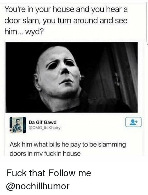 door slam: You're in your house and you hear a  door slam, you turn around and see  him... wyd?  Da Gif Gawd  OOMG its Khairy  Ask him what bills he pay to be slamming  doors in mv fuckin house Fuck that Follow me @nochillhumor