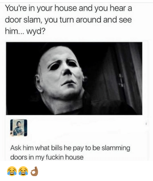 door slam: You're in your house and you hear a  door slam, you turn around and see  him... Wyd?  Ask him what bills hepay to be slamming  doors in my fuckin house 😂😂👌🏾