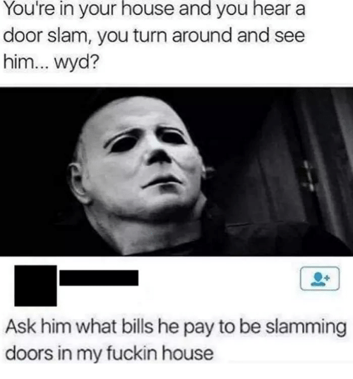 door slam: You're  in  your  house  and  you  hear  a  door slam, you turn around and see  him... wyd?  Ask him what bills he pay to be slamming  doors in my fuckin house