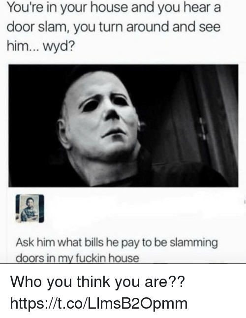 Funny, Wyd, and House: You're in your house and you hear a  door slam, you turn around and see  him... wyd?  Ask him what bills he pay to be slamming  doors in my fuckin house Who you think you are?? https://t.co/LlmsB2Opmm