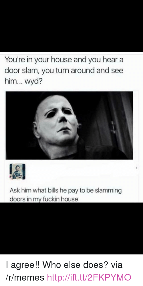 """Memes, Wyd, and House: You're in your house and you hear a  door slam, you turn around and see  him... wyd?  Ask him what bills he pay to be slamming  doors in my fuckin house <p>I agree!! Who else does? via /r/memes <a href=""""http://ift.tt/2FKPYMO"""">http://ift.tt/2FKPYMO</a></p>"""