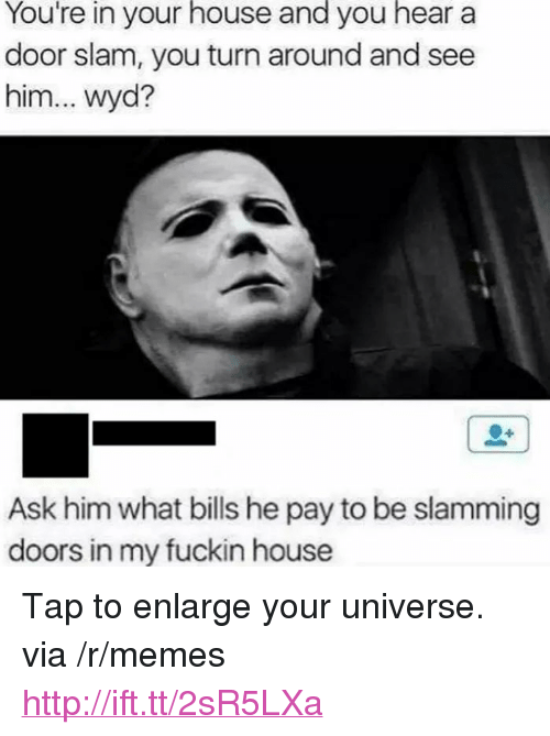 """Memes, Wyd, and House: You're  in  your  house  and  you  hear  a  door slam, you turn around and see  him... wyd?  Ask him what bills he pay to be slamming  doors in my fuckin house <p>Tap to enlarge your universe. via /r/memes <a href=""""http://ift.tt/2sR5LXa"""">http://ift.tt/2sR5LXa</a></p>"""