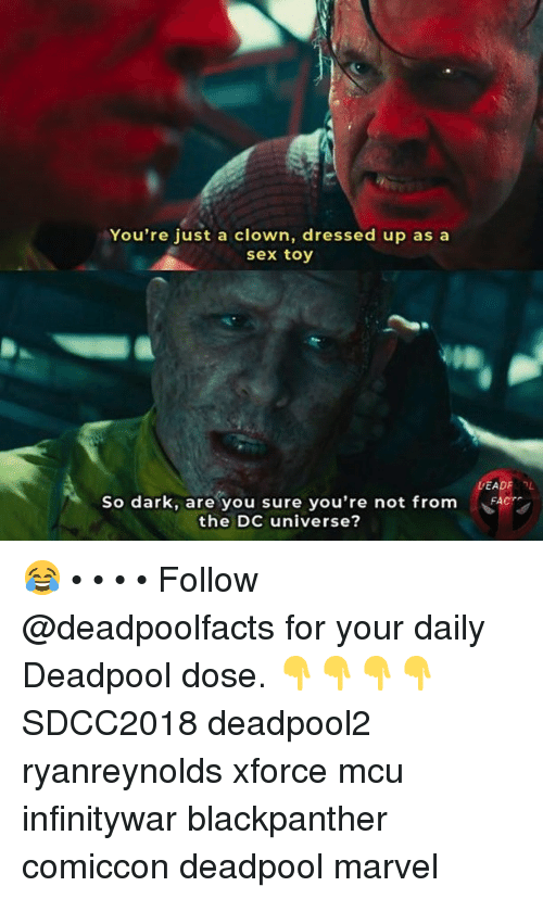 Memes, Sex, and Deadpool: You're just a clown, dressed up as a  sex toy  So dark, are you sure you're not from  the DC universe? 😂 • • • • Follow @deadpoolfacts for your daily Deadpool dose. 👇👇👇👇 SDCC2018 deadpool2 ryanreynolds xforce mcu infinitywar blackpanther comiccon deadpool marvel